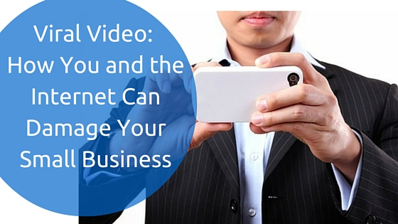 Viral Video_ How You and the Internet Can Damage Your Small Business